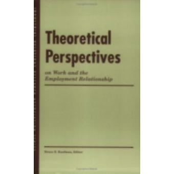 Theoretical Perspectives on Work and the Employment Relationship by Edited by Bruce E Kaufman & Edited by Bruce Kaufman