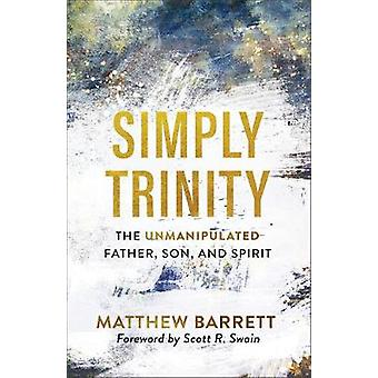 Simply Trinity The Unmanipulated Father Son and Spirit