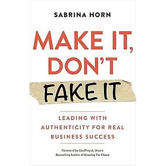 Make It Don't Fake It Leading with Authenticity for Real Business Success