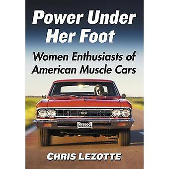 Power Under Her Foot - Women Enthusiasts of American Muscle Cars by Ch