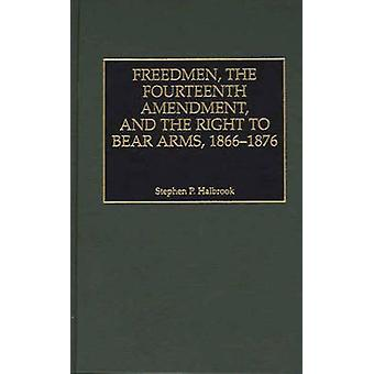 Freedmen the Fourteenth Amendment and the Right to Bear Arms 18661876 by Halbrook & Stephen P.