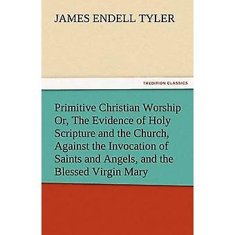 Primitive christliche Anbetung oder der Nachweis der Heiligen Schrift und der Kirche gegen die Anrufung von Heiligen und Engeln und der seligen Jungfrau Mar von Tyler & James Endell