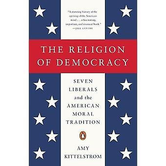 The Religion of Democracy - Seven Liberals and the American Moral Trad