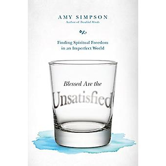 Blessed Are the Unsatisfied - Finding Spiritual Freedom in an Imperfec