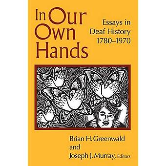 In Our Own Hands - Essays in Deaf History - 1780-1970 by Brian H. Gree