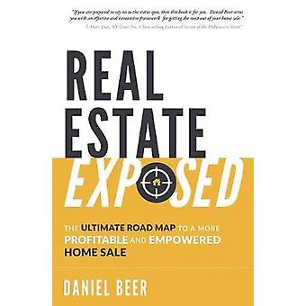 Real Estate Exposed - The Ultimate Road Map to a More Profitable and E