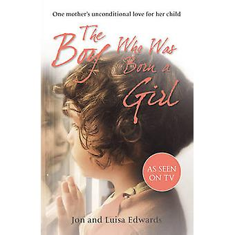 The Boy Who Was Born a Girl One Mothers Unconditional Love for Her Child von Jon Edwards & Luisa Edwards