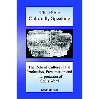 The Bible Culturally Speaking Understanding the Role of Culture in the Production Presentation and Interpretation of Gods Word by Rogers & Glenn