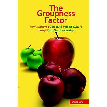 Der Groupness-Faktor Wie man durch FirstClass Leadership von Lang & Charlie eine Unternehmenserfolgskultur erreicht