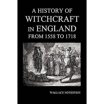 A History of Witchcraft in England from 1558 to 1718 by Notestein & Wallace
