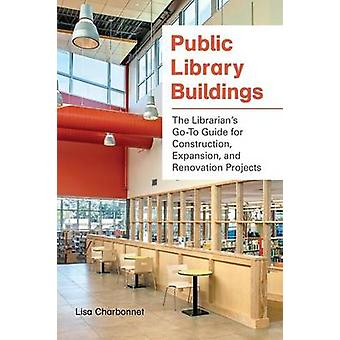 Public Library Buildings The Librarians GoTo Guide for Construction Expansion and Renovation Projects by Charbonnet & Lisa