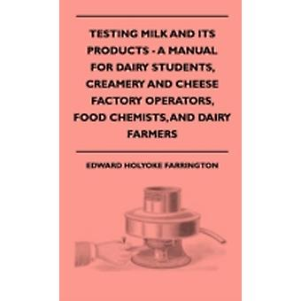 Testing Milk And Its Products  A Manual For Dairy Students Creamery And Cheese Factory Operators Food Chemists And Dairy Farmers by Farrington & Edward Holyoke