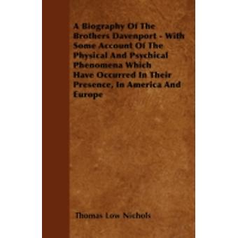 A Biography Of The Brothers Davenport  With Some Account Of The Physical And Psychical Phenomena Which Have Occurred In Their Presence In America And Europe by Nichols & Thomas Low