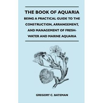The Book of Aquaria Being a Practical Guide to the Construction Arrangement and Management of FreshWater and Marine Aquaria  Containin by Bateman & Gregory C.