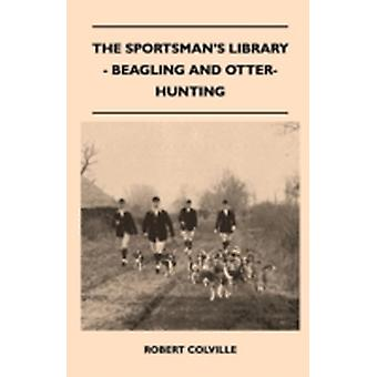 The Sportsmans Library  Beagling And OtterHunting by Colville & Robert