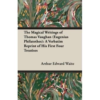 The Magical Writings of Thomas Vaughan Eugenius Philatethes A Verbatim Reprint of His First Four Treatises by Waite & Arthur Edward