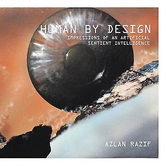 Human by Design Impressions of an Artificial Sentient Intelligence by Razif & Azlan