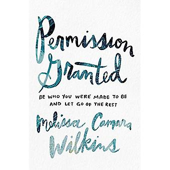 Permission Granted - Be Who You Were Made to Be and Let Go of the Rest