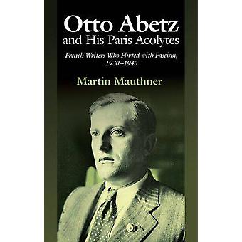 Otto Abetz & His Paris Acolytes - French Writers Who Flirted with Fasc