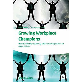 Growing Workplace Champions - How to Develop Coaching and Mentoring wi