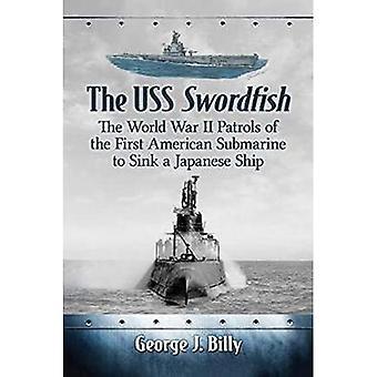 De USS Swordfish: De Tweede Wereldoorlog Patrouilles van de eerste Amerikaanse onderzeeër om een Japans schip zinken