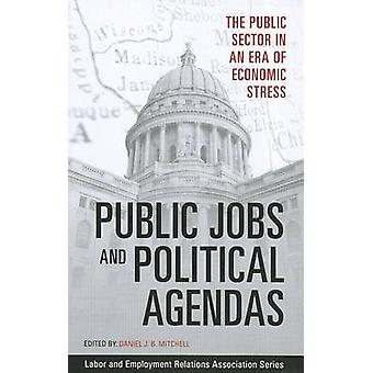 Public Jobs and Political Agendas  The Public Sector in an Era of Economic Stress by Edited by Daniel J B Mitchell