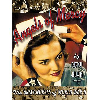 Engelen van genade de verpleegkundigen van het leger van de Tweede Wereldoorlog door Kuhn & Betsy