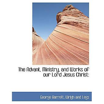 The Advant Ministry and Works of our Lord Jesus Christ by Barrett & George
