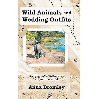 Wild Animals and Wedding Outfits  A Voyage of Selfdiscovery Around the World by Anna Bromley