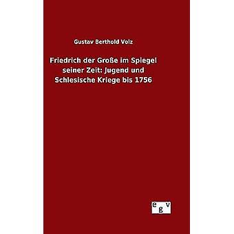 Friedrich der Groe im Spiegel seiner Zeit Jugend und Schlesische Kriege bis 1756 by Volz & Gustav Berthold