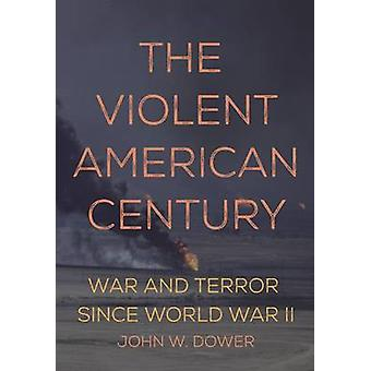 The Violent American Century - War and Terror Since World War II by Jo