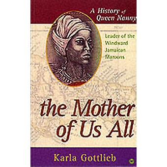 The Mother Of US All  A History of Queen Nanny Leader of the Windward Jamaican Maroons by Carla Gottlieb