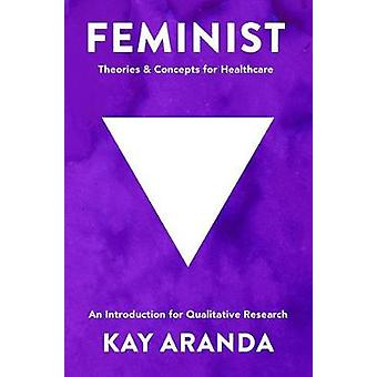 Feminist Theories and Concepts in Healthcare  An Introduction for Qualitative Research by Aranda & Kay