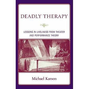 Deadly Therapy Lessons in Liveliness from Theater and Performance Theory by Karson & Michael