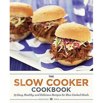 Slow Cooker Cookbook 75 Easy Healthy and Delicious Recipes for Slow Cooked Meals by Rockridge Press
