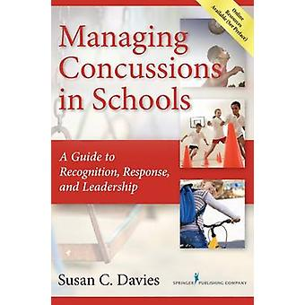 Managing Concussions in Schools A Guide to Recognition Response and Leadership by Davies & Susan