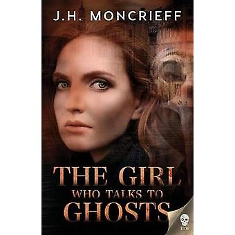 The Girl Who Talks to Ghosts by Moncrieff & J.H.