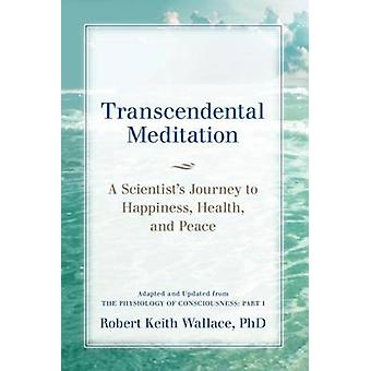 Transcendental Meditation A Scientists Journey to Happiness Health and Peace Adapted and Updated from The Physiology of Consciousness Part I by Wallace & Robert Keith