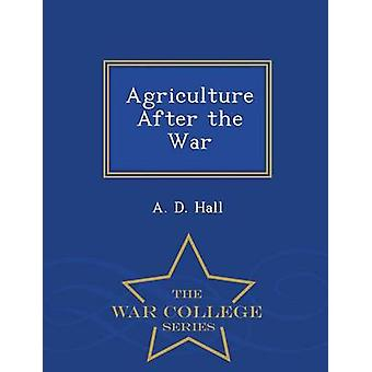 Agriculture After the War  War College Series by Hall & A. D.