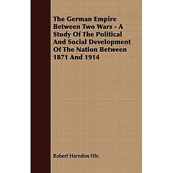 The German Empire Between Two Wars  A Study Of The Political And Social Development Of The Nation Between 1871 And 1914 by Fife & Robert Harndon