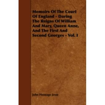 Memoirs of the Court of England  During the Reigns of William and Mary Queen Anne and the First and Second Georges  Vol. I by Jesse & John Heneage