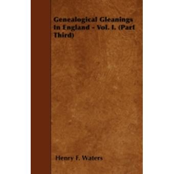 Genealogical Gleanings In England  Vol. I. Part Third by Waters & Henry F.