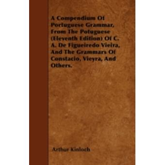 A Compendium Of Portuguese Grammar From The Potuguese Eleventh Edition Of C. A. De Figueiredo Vieira And The Grammars Of Constacio Vieyra And Others. by Kinloch & Arthur