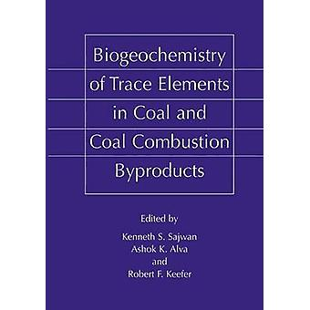 Biogeochemistry of Trace Elements in Coal and Coal Combustion Byproducts by Edited by Kenneth S Sajwan & Edited by Ashok K Alva & Edited by Robert F Keefer