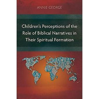 Childrens Perceptions of the Role of Biblical Narratives in TheirSpiritual Formation by George & Annie