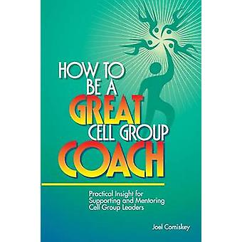 How to Be a Great Cell Group Coach Practical Insight for Supporting and Mentoring Cell Group Leaders by Comiskey & Joel