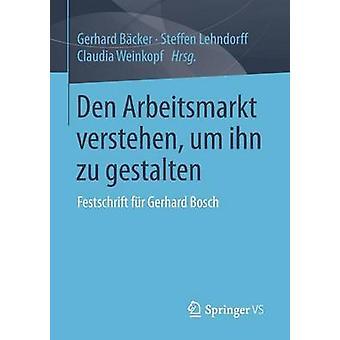 Den Arbeitsmarkt verstehen um ihn zu gestalten  Festschrift fr Gerhard Bosch by Bcker & Gerhard