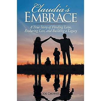Claudias Embrace A True Story of Finding Love Enduring Loss and Building a Legacy by Chopko & Joe