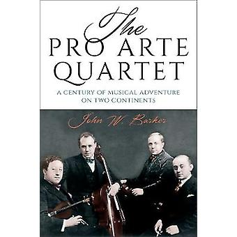 Pro Arte Quartet A Century of Musical Adventure on Two Continents by Barker & John W.