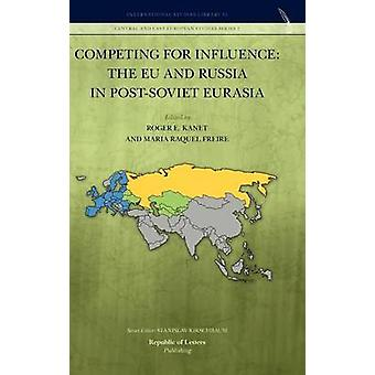 Competing for Influence The Eu and Russia in PostSoviet Eurasia by Kanet & Roger E.